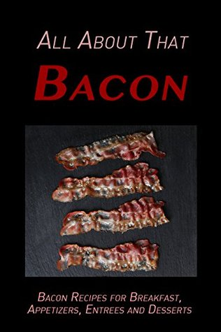All About That Bacon: Bacon Recipes for Breakfast, Appetizers, Entrees, Sides and Dessert Descargar libros en Google en formato pdf