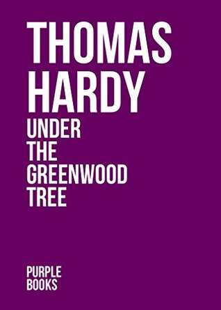 UNDER THE GREENWOOD TREE by Thomas Hardy author of Tess of the d'Urbervilles, Far From the Madding Crowd, Jude the Obscure, The Mayor of Casterbridge, The Well-Beloved (Annotated)