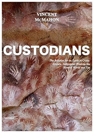 Custodians: The Solution for an Earth in Crisis: Science, Indigenous Wisdom, the Natural World and You