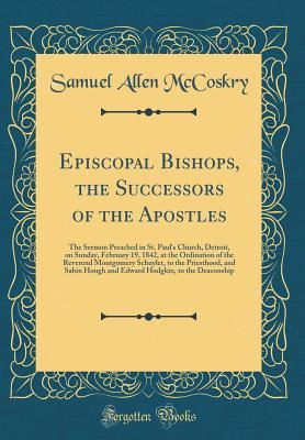 Episcopal Bishops, the Successors of the Apostles: The Sermon Preached in St. Paul's Church, Detroit, on Sunday, February 19, 1842, at the Ordination of the Reverend Montgomery Schuyler, to the Priesthood, and Sabin Hough and Edward Hodgkin, to the Deacon
