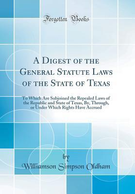 A Digest of the General Statute Laws of the State of Texas: To Which Are Subjoined the Repealed Laws of the Republic and State of Texas, By, Through, or Under Which Rights Have Accrued