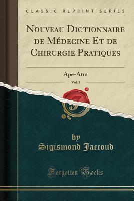Nouveau Dictionnaire de Medecine Et de Chirurgie Pratiques, Vol. 3: Ape-ATM
