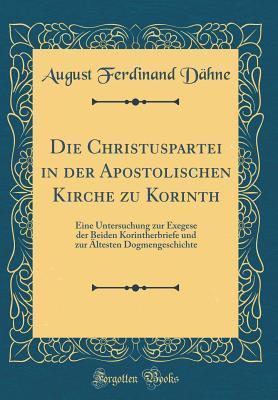 Die Christuspartei in Der Apostolischen Kirche Zu Korinth: Eine Untersuchung Zur Exegese Der Beiden Korintherbriefe Und Zur Altesten Dogmengeschichte