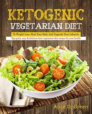 Ketogenic Vegetarian Diet To Weight Loss, Heal Your Body And Upgrade Your Lifestyle: Top Quick, Easy & Delicious Keto Vegetarian Diet Recipes For Your Health