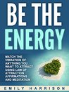 Be the Energy: Match the Vibration of Anything You Want to Attract Using Law of Attraction Affirmations and Meditation