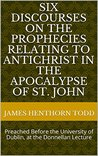 Six Discourses on the Prophecies Relating to Antichrist in the Apocalypse of St. John: Preached Before the University of Dublin, at the Donnellan Lecture