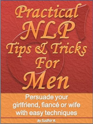 Practical NLP Tips & Tricks For Men - Persuade your girlfriend, fiancé or wife with easy techniques