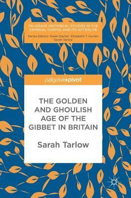 The Golden and Ghoulish Age of the Gibbet in Britain by Sarah Tarlow