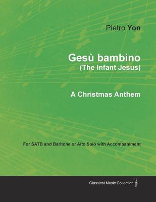Ges� Bambino (the Infant Jesus) - A Christmas Anthem for Satb and Baritone or Alto Solo with Accompaniment