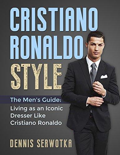Cristiano Ronaldo Style: The Men's Guide: Living as an Iconic Dresser Like Cristiano Ronaldo
