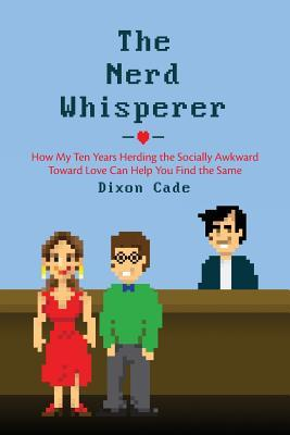 The Nerd Whisperer: How My Ten Years Herding the Socially Awkward Toward Love Can Help You Find the Same