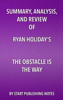 Summary, Analysis, and Review of Ryan Holiday's the Obstacle Is the Way: The Timeless Art of Turning Trials Into Triumph