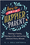 How to Be a Happier Parent: Raising a Family, Having a Life, and Loving (Almost) Every Minute