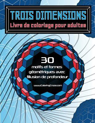 Trois Dimensions - Livre de Coloriage Pour Adultes: 30 Motifs Et Formes Geometriques Avec L'Illusion de Profondeur