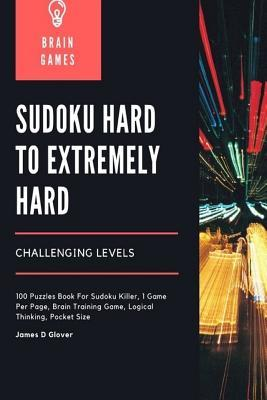 Sudoku Hard to Extremely Hard Challenging Levels: 100 Puzzles Book for Sudoku Killer, 1 Game Per Page, Brain Training Game, Logical Thinking, Pocket Size