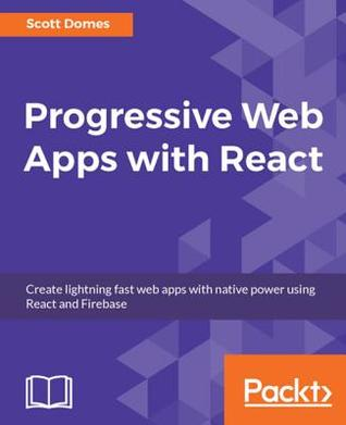 Progressive Web Apps with React: Create Lightning Fast Web Apps with Native Power Using React and Firebase