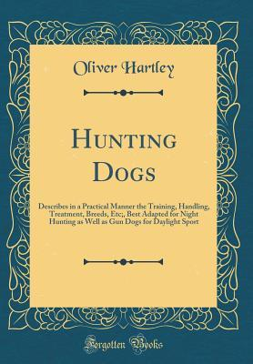 Hunting Dogs: Describes in a Practical Manner the Training, Handling, Treatment, Breeds, Etc;, Best Adapted for Night Hunting as Well as Gun Dogs for Daylight Sport