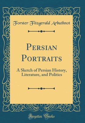 Persian Portraits: A Sketch of Persian History, Literature, and Politics