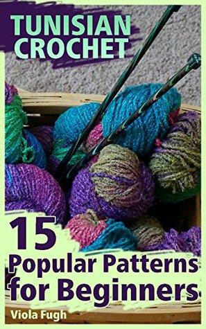 Tunisian Crochet 15 Popular Patterns For Beginners By Viola Fugh
