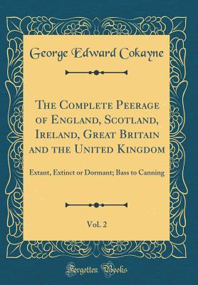 The Complete Peerage of England, Scotland, Ireland, Great Britain and the United Kingdom, Vol. 2: Extant, Extinct or Dormant; Bass to Canning (Classic Reprint)