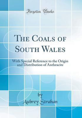 The Coals of South Wales: With Special Reference to the Origin and Distribution of Anthracite