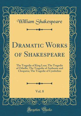 The Tragedie of King Lear; The Tragedie of Othello; The Tragedie of Anthonie and Cleopatra; The Tragedie of Cymbeline (Dramatic Works of Shakespeare, Vol. 8)