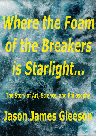 Where the Foam of the Breakers is Starlight... The Story of Art, Science, and Philosophy