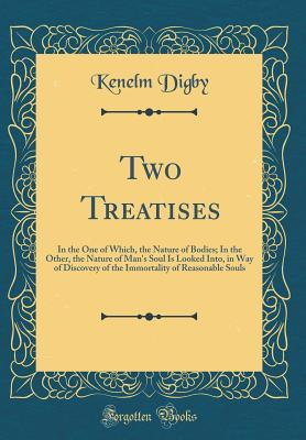 Two Treatises: In the One of Which, the Nature of Bodies; In the Other, the Nature of Man's Soul Is Looked Into, in Way of Discovery of the Immortality of Reasonable Souls (Classic Reprint)