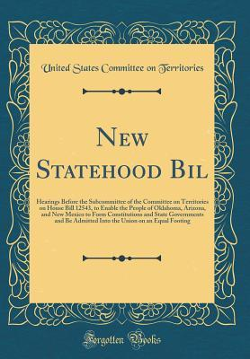 New Statehood Bill: Hearings Before the Subcommittee of the Committee on Territories on House Bill 12543, to Enable the People of Oklahoma, Arizona, and New Mexico to Form Constitutions and State Governments and Be Admitted Into the Union on an Equal Foot