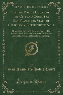 In the Police Court of the City and County of San Francisco, State of California, Department No. 2: Honorable Sylvain J. Lazarus, Judge; The People of the State of California vs. Roscoe Arbuckle, Murder; Reporter's Transcript