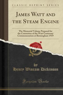 James Watt and the Steam Engine: The Memorial Volume Prepared for the Committee of the Watt Centenary Commemoration at Birmingham 1919