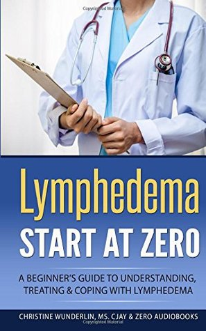 Lymphedema: Start at Zero: A Beginner's Guide to Understanding, Treating and Coping with Lymphedema