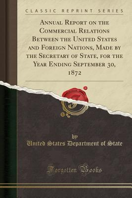 Annual Report on the Commercial Relations Between the United States and Foreign Nations, Made by the Secretary of State, for the Year Ending September 30, 1872