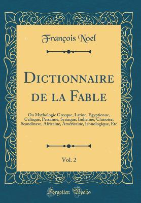 Dictionnaire de la Fable, Vol. 2: Ou Mythologie Grecque, Latine, �gyptienne, Celtique, Persanne, Syriaque, Indienne, Chinoise, Scandinave, Africaine, Am�ricaine, Iconologique, Etc