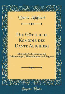 Die G�ttliche Kom�die Des Dante Alighieri: Metrische Uebersetzung Mit Erl�uterungen, Abhandlungen Und Register