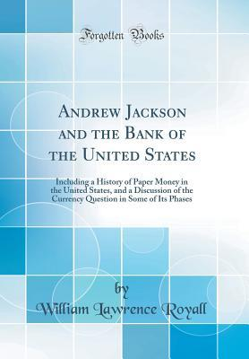 Andrew Jackson and the Bank of the United States: Including a History of Paper Money in the United States, and a Discussion of the Currency Question in Some of Its Phases