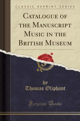 Catalogue of the Manuscript Music in the British Museum (Classic Reprint)