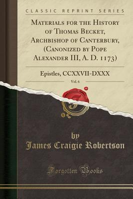 Materials for the History of Thomas Becket, Archbishop of Canterbury, (Canonized by Pope Alexander III, A. D. 1173), Vol. 6: Epistles, CCXXVII-DXXX (Classic Reprint)