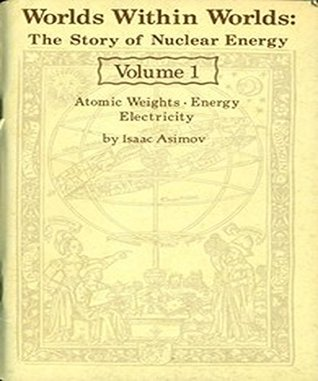 Worlds Within Worlds: The Story of Nuclear Energy, Volume 1 (of 3)