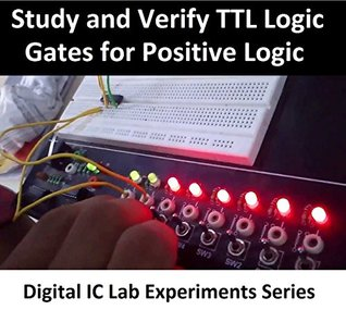 Study and Verify the Truth Tables of TTL Logic Gates for Positive Logic (DIGITAL LAB EXPERIMENTS SERIES)