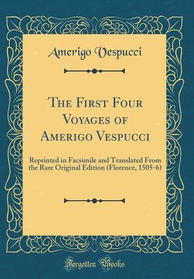 The First Four Voyages of Amerigo Vespucci: Reprinted in Facsimile and Translated from the Rare Original Edition (Florence, 1505-6) (Classic Reprint)