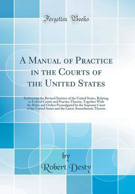 A Manual of Practice in the Courts of the United States: Embracing the Revised Statutes of the United States, Relating to Federal Courts and Practice Therein, Together with the Rules and Orders Promulgated by the Supreme Court of the United States and the