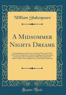 A Midsommer Nights Dreame: Facsimile Reprint of the Text of the First Folio, 1623; With Foot-Notes Giving Every Variant in Spelling and Punctuation Occurring in the Two Quartos of 1600, According to the Perfect Copies of the Original Texts in the Barton C