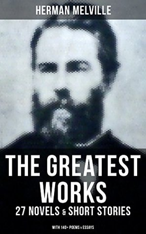The Greatest Works of Herman Melville - 27 Novels & Short Stories; With 140+ Poems & Essays: Moby-Dick, Typee, Omoo, Bartleby the Scrivener, Benito Cereno, ... Pierre, Israel Potter, The Piazza…
