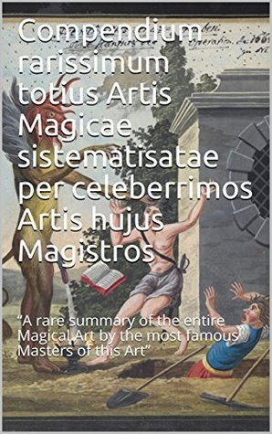 "Compendium rarissimum totius Artis Magicae sistematisatae per celeberrimos Artis hujus Magistros: ""A rare summary of the entire Magical Art by the most famous Masters of this Art"""