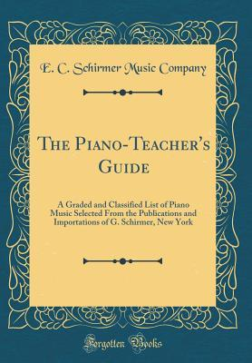 The Piano-Teacher's Guide: A Graded and Classified List of Piano Music Selected from the Publications and Importations of G. Schirmer, New York