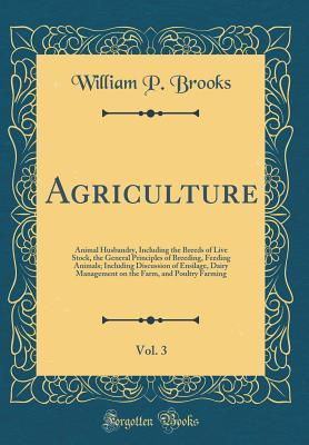 Agriculture, Vol. 3: Animal Husbandry, Including the Breeds of Live Stock, the General Principles of Breeding, Feeding Animals; Including Discussion of Ensilage, Dairy Management on the Farm, and Poultry Farming