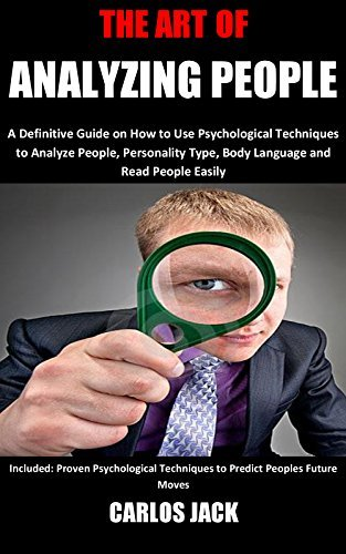 THE ART OF ANALYZING PEOPLE: A Definitive Guide on How to Use Psychological Techniques to Analyze People, Personality Type, Body Language and Read People Easily... (Human Psychology Book 2)