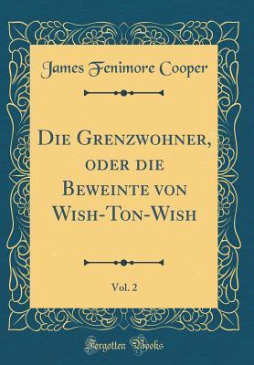 Die Grenzwohner, Oder Die Beweinte Von Wish-Ton-Wish, Vol. 2