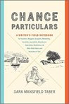 Chance Particulars: A Writer's Field Notebook for Travelers, Bloggers, Essayists, Memoirists, Novelists, Journalists, Adventurers, Naturalists, Sketchers, and Other Note-Takers and Recorders of Life
